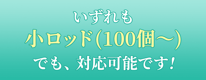 いずれも小ロッド(100個〜)でも、対応可能です!